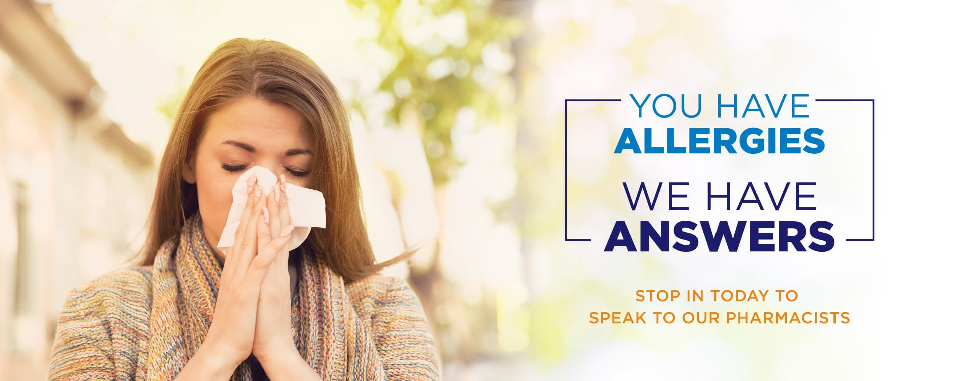 You have allergies, we have answers. Stop in today to speak to our pharmacists.